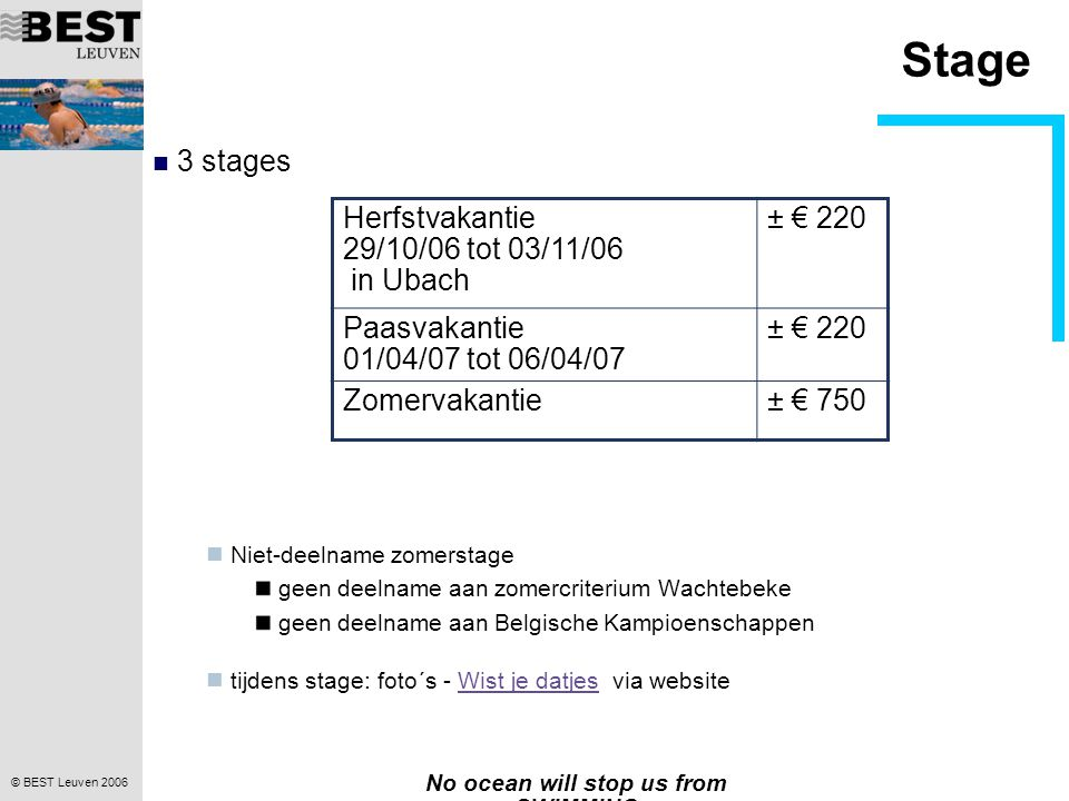 © BEST Leuven 2006 No ocean will stop us from SWIMMING Stage 3 stages Niet-deelname zomerstage geen deelname aan zomercriterium Wachtebeke geen deelname aan Belgische Kampioenschappen tijdens stage: foto´s - Wist je datjes via websiteWist je datjes Herfstvakantie 29/10/06 tot 03/11/06 in Ubach ± € 220 Paasvakantie 01/04/07 tot 06/04/07 ± € 220 Zomervakantie± € 750