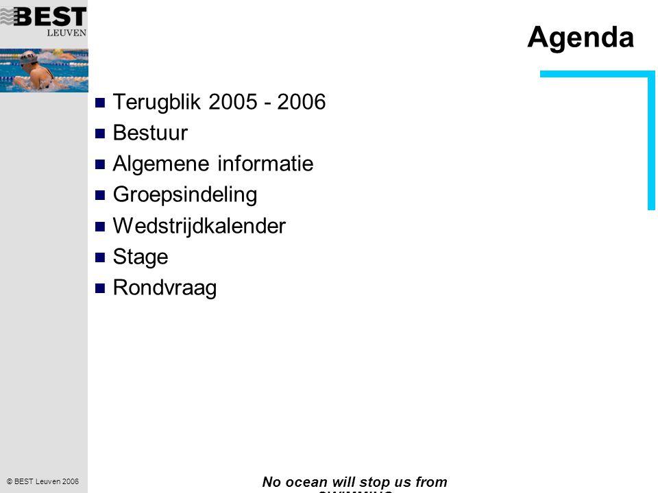 © BEST Leuven 2006 No ocean will stop us from SWIMMING Agenda Terugblik 2005 - 2006 Bestuur Algemene informatie Groepsindeling Wedstrijdkalender Stage