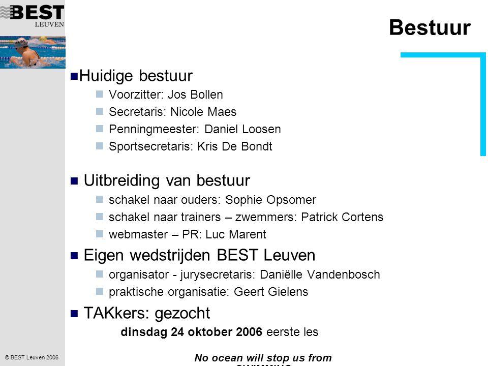 © BEST Leuven 2006 No ocean will stop us from SWIMMING Algemene informatie BEST voortaan zonder Landen Lidgeld Korting op zwemgeld tot € 100 TAKker: € 100 aanbrengen sponsor: € 100 organisatie van event: € 50 medewerking aan events: € 10 / event eind januari€ 200Lidgeld eind april€ 100Zwemgeld eind september€ 100Zwemgeld