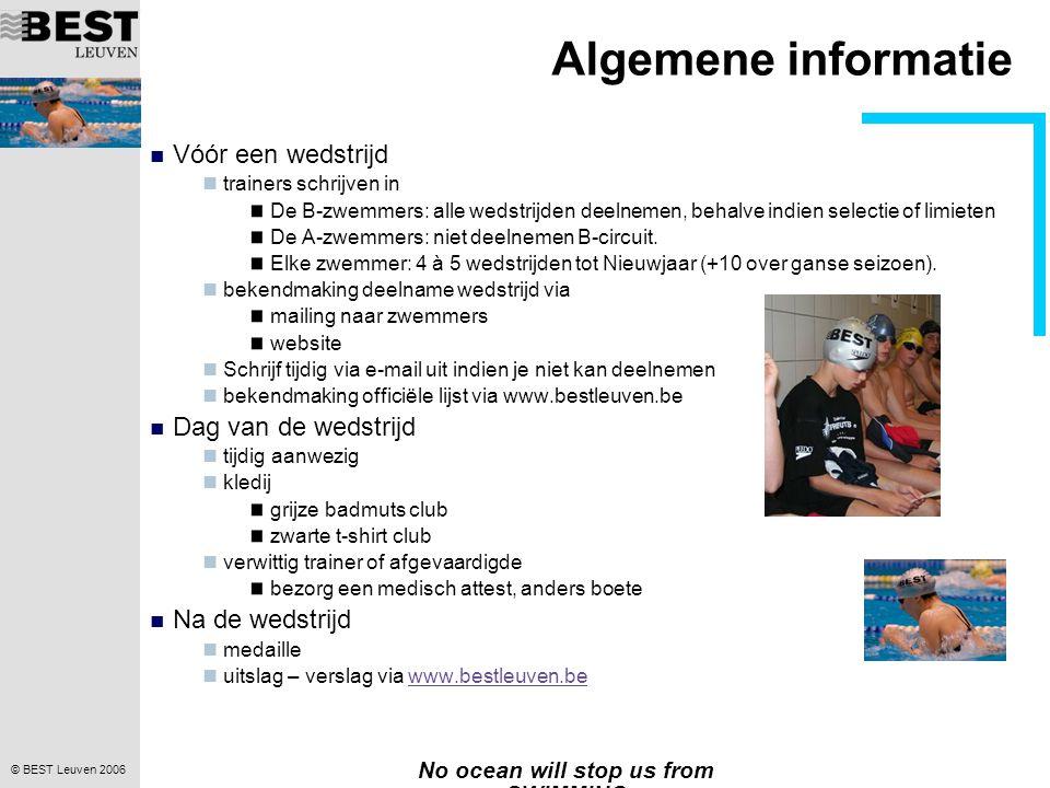 © BEST Leuven 2006 No ocean will stop us from SWIMMING Algemene informatie Vóór een wedstrijd trainers schrijven in De B-zwemmers: alle wedstrijden de