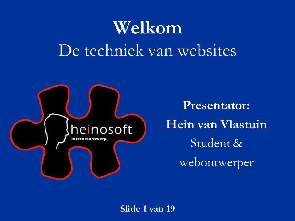 Slide 1 van 19 Welkom De techniek van websites Presentator: Hein van Vlastuin Student & webontwerper