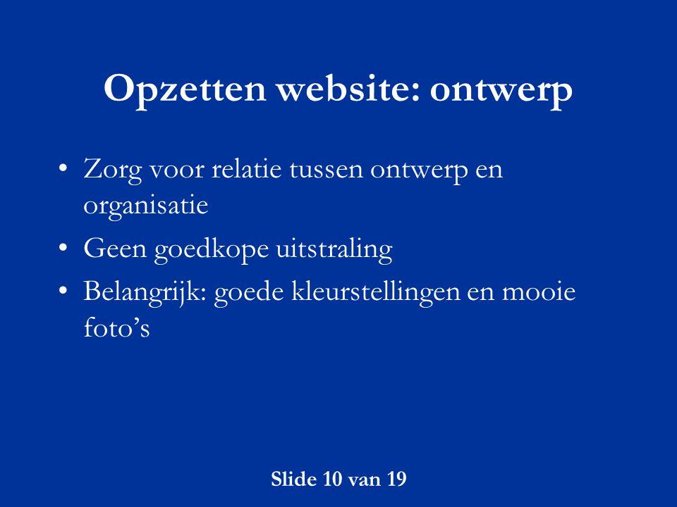 Slide 10 van 19 Opzetten website: ontwerp Zorg voor relatie tussen ontwerp en organisatie Geen goedkope uitstraling Belangrijk: goede kleurstellingen