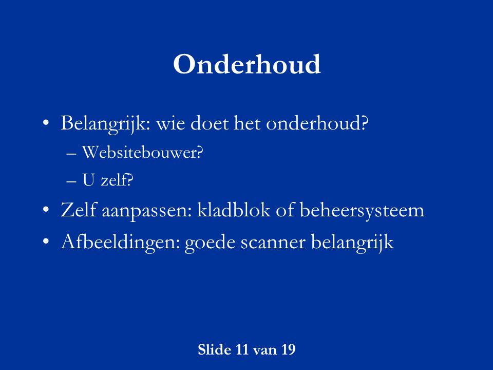 Slide 11 van 19 Onderhoud Belangrijk: wie doet het onderhoud? –Websitebouwer? –U zelf? Zelf aanpassen: kladblok of beheersysteem Afbeeldingen: goede s