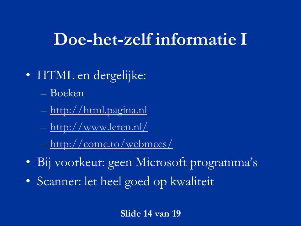 Slide 14 van 19 Doe-het-zelf informatie I HTML en dergelijke: –Boeken –http://html.pagina.nlhttp://html.pagina.nl –http://www.leren.nl/http://www.lere