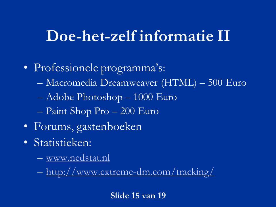 Slide 15 van 19 Doe-het-zelf informatie II Professionele programma's: –Macromedia Dreamweaver (HTML) – 500 Euro –Adobe Photoshop – 1000 Euro –Paint Sh