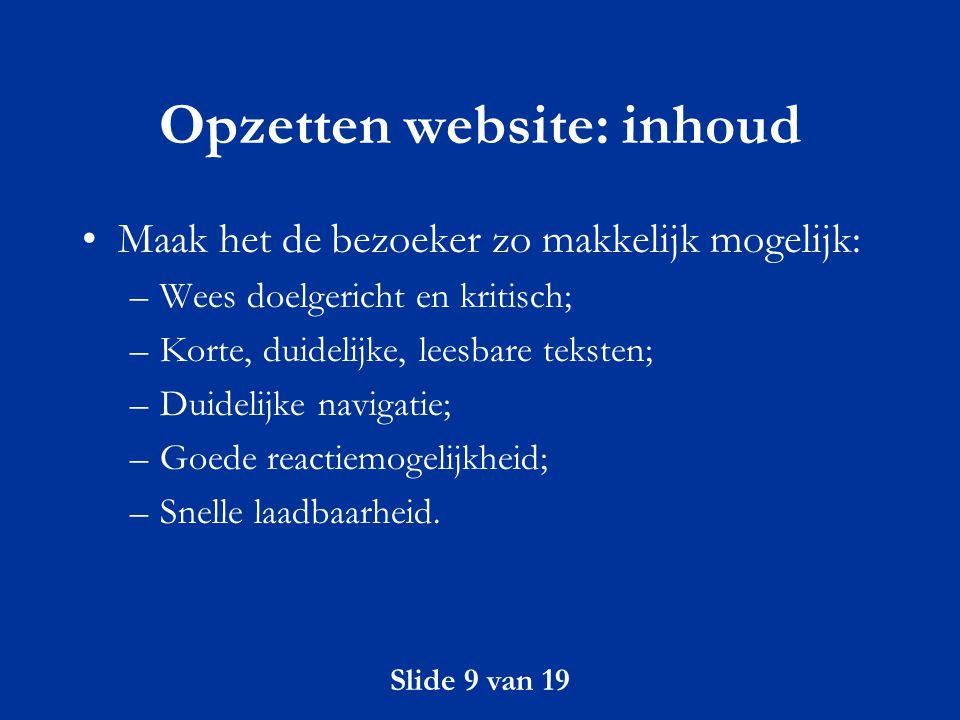 Slide 9 van 19 Opzetten website: inhoud Maak het de bezoeker zo makkelijk mogelijk: –Wees doelgericht en kritisch; –Korte, duidelijke, leesbare tekste