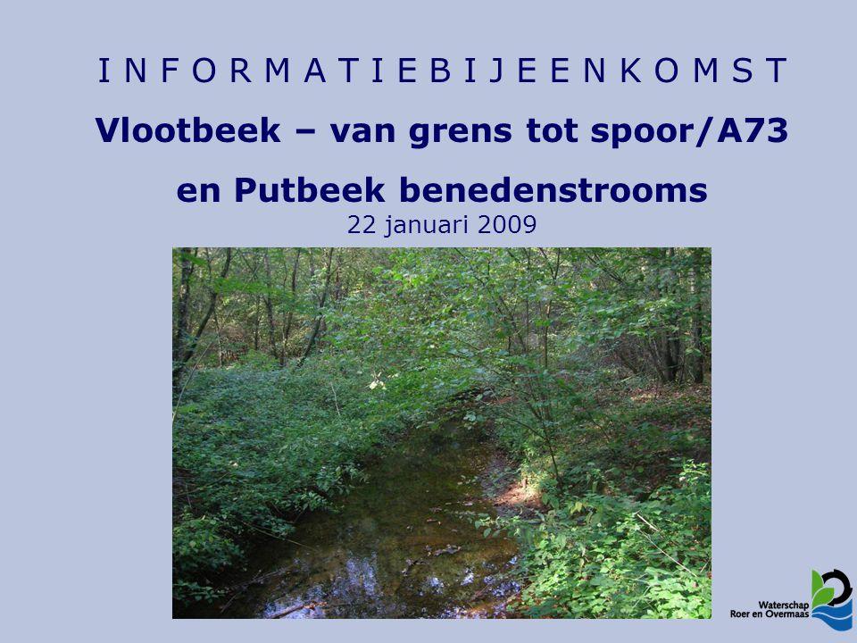 I N F O R M A T I E B I J E E N K O M S T Vlootbeek – van grens tot spoor/A73 en Putbeek benedenstrooms 22 januari 2009