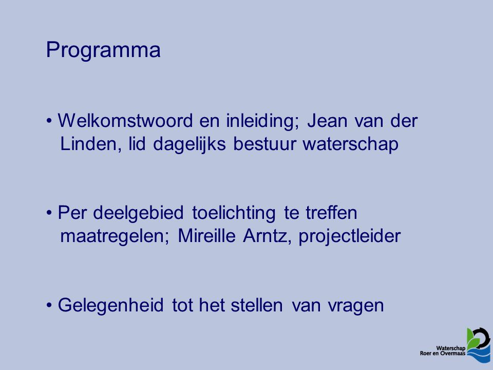 Programma Welkomstwoord en inleiding; Jean van der Linden, lid dagelijks bestuur waterschap Per deelgebied toelichting te treffen maatregelen; Mireille Arntz, projectleider Gelegenheid tot het stellen van vragen