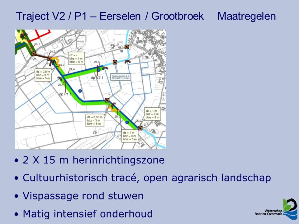 Traject V2 / P1 – Eerselen / Grootbroek Maatregelen 2 X 15 m herinrichtingszone Cultuurhistorisch tracé, open agrarisch landschap Vispassage rond stuwen Matig intensief onderhoud