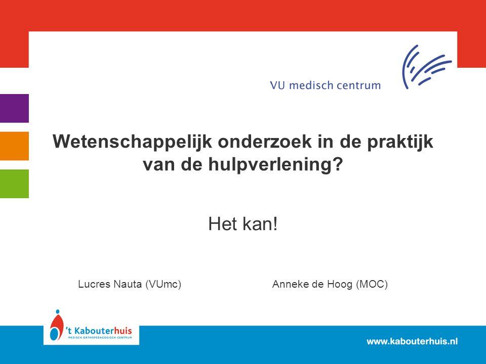 Wetenschappelijk onderzoek in de praktijk van de hulpverlening? Het kan! Lucres Nauta (VUmc)Anneke de Hoog (MOC)