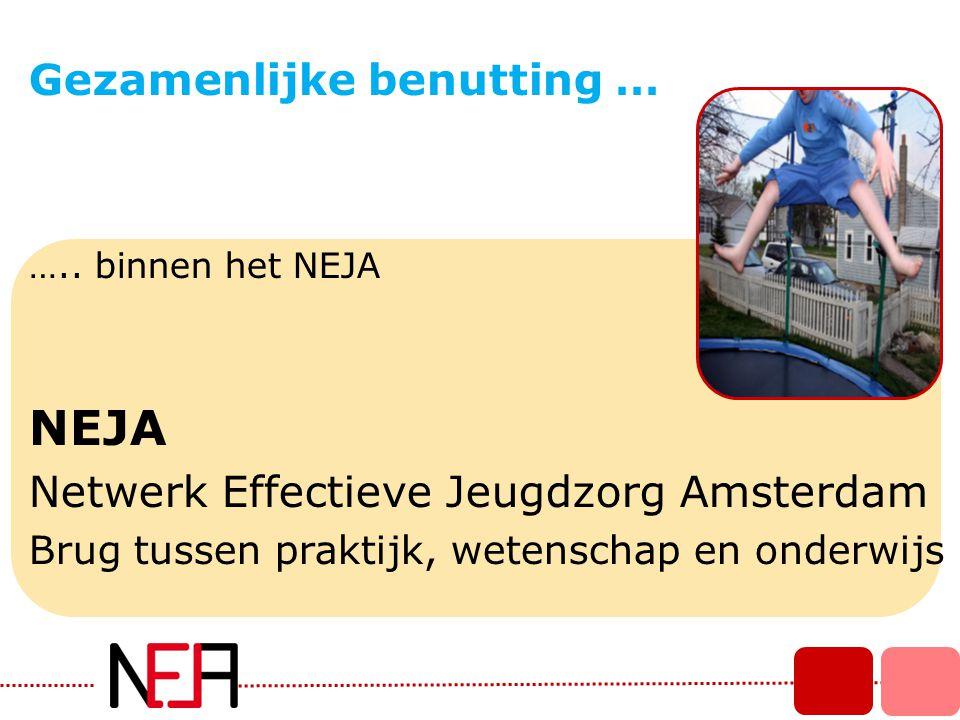 ….. binnen het NEJA NEJA Netwerk Effectieve Jeugdzorg Amsterdam Brug tussen praktijk, wetenschap en onderwijs Gezamenlijke benutting …