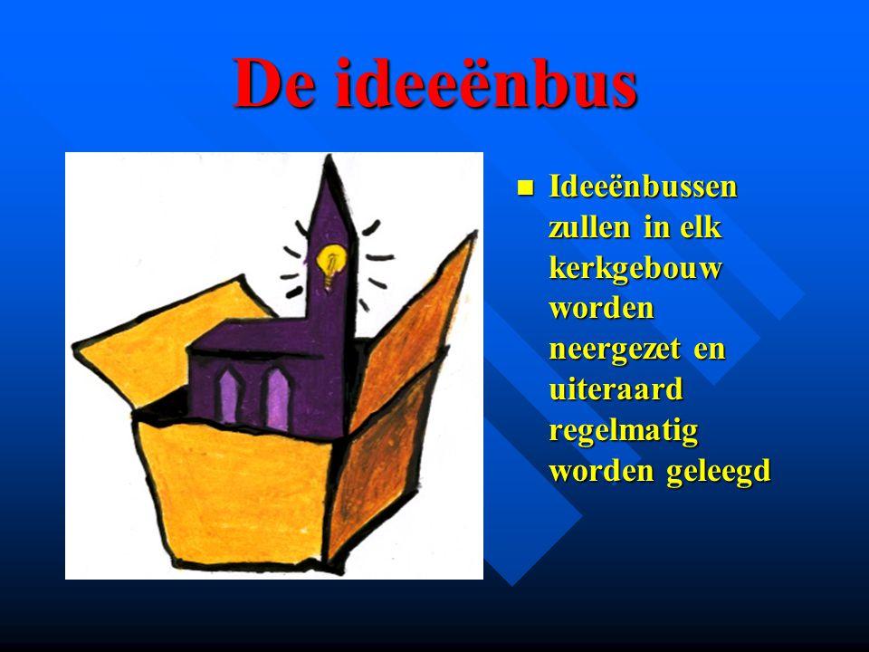 De ideeënbus Ideeënbussen zullen in elk kerkgebouw worden neergezet en uiteraard regelmatig worden geleegd