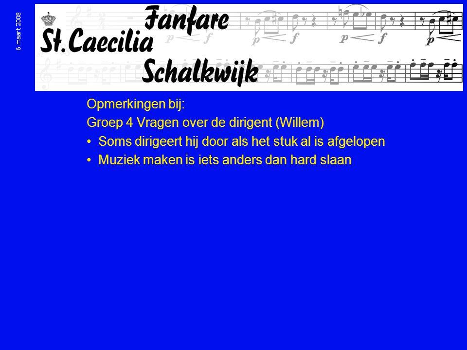 6 maart 2008 Opmerkingen bij: Groep 4 Vragen over de dirigent (Willem) Soms dirigeert hij door als het stuk al is afgelopen Muziek maken is iets anders dan hard slaan