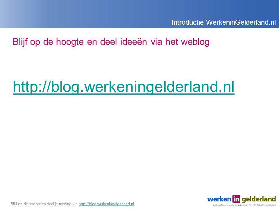 Blijf op de hoogte en deel ideeën via het weblog http://blog.werkeningelderland.nl Introductie WerkeninGelderland.nl Blijf op de hoogte en deel je mening via http://blog.werkeningelderland.nlhttp://blog.werkeningelderland.nl