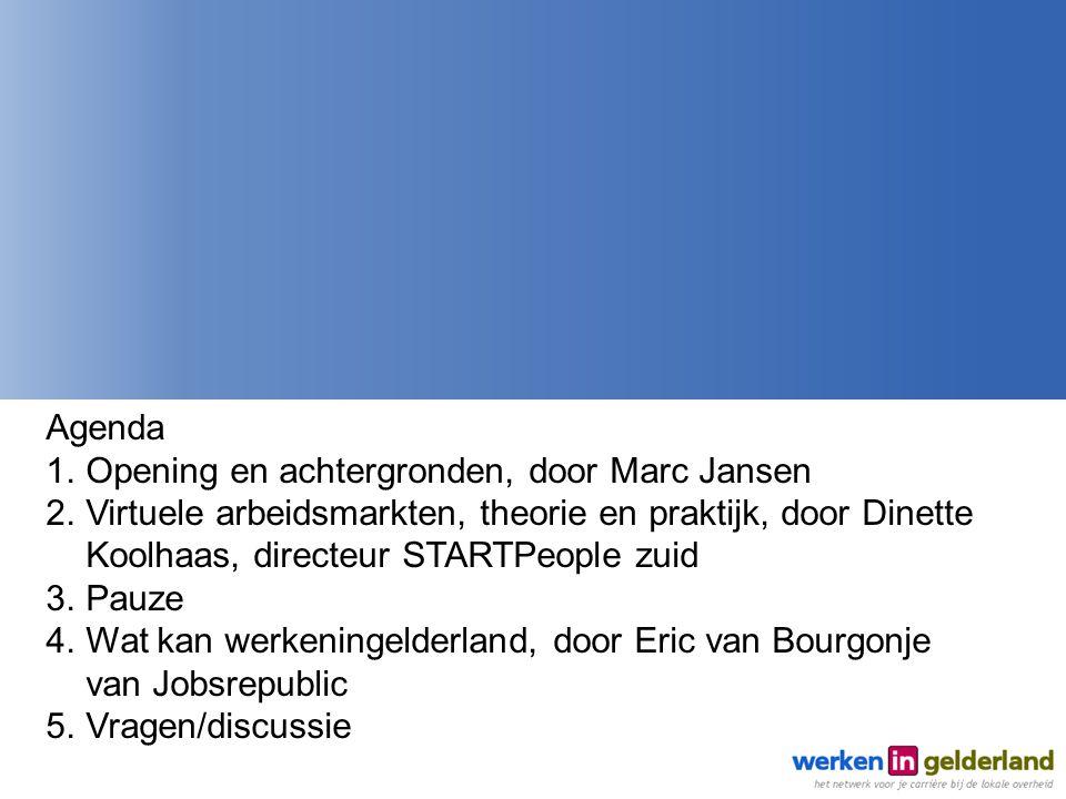 Agenda 1.Opening en achtergronden, door Marc Jansen 2.Virtuele arbeidsmarkten, theorie en praktijk, door Dinette Koolhaas, directeur STARTPeople zuid 3.Pauze 4.Wat kan werkeningelderland, door Eric van Bourgonje van Jobsrepublic 5.Vragen/discussie