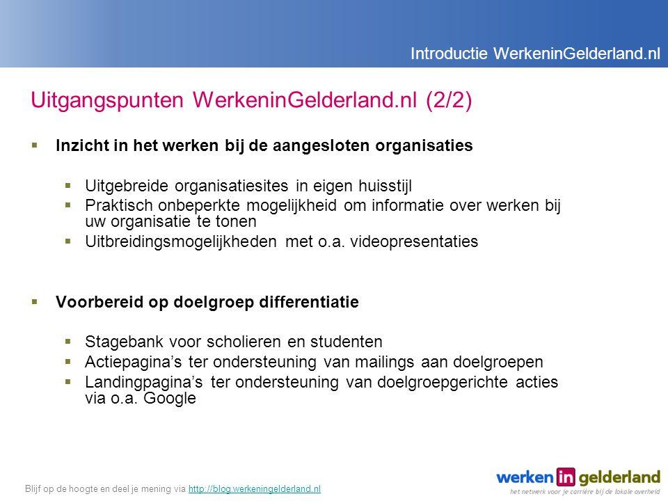 Uitgangspunten WerkeninGelderland.nl (2/2)  Inzicht in het werken bij de aangesloten organisaties  Uitgebreide organisatiesites in eigen huisstijl  Praktisch onbeperkte mogelijkheid om informatie over werken bij uw organisatie te tonen  Uitbreidingsmogelijkheden met o.a.