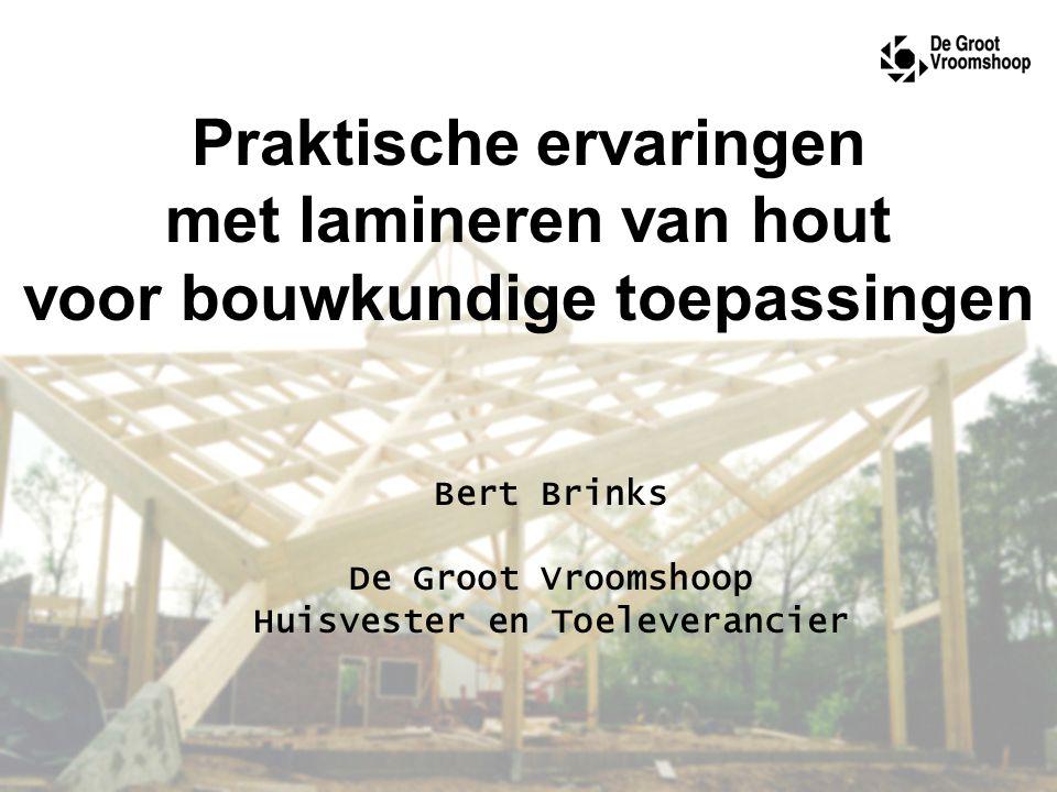 Praktische ervaringen met lamineren van hout voor bouwkundige toepassingen Bert Brinks De Groot Vroomshoop Huisvester en Toeleverancier