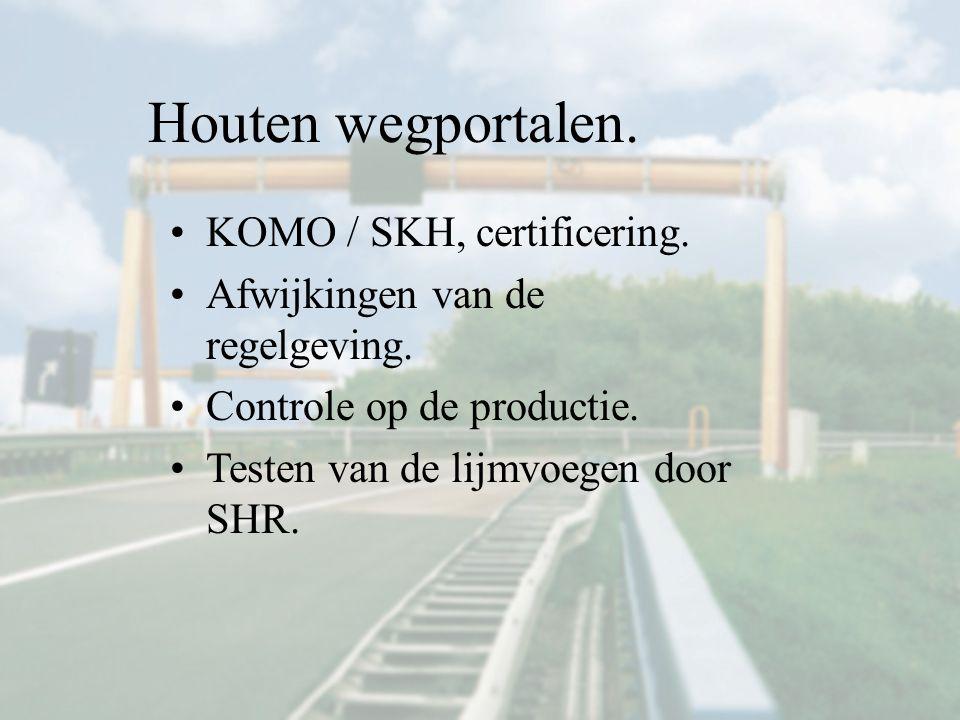 Houten wegportalen. KOMO / SKH, certificering. Afwijkingen van de regelgeving. Controle op de productie. Testen van de lijmvoegen door SHR.