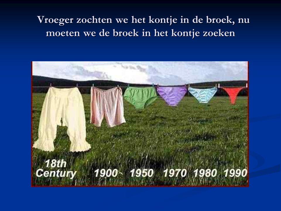 Vroeger zochten we het kontje in de broek, nu moeten we de broek in het kontje zoeken Vroeger zochten we het kontje in de broek, nu moeten we de broek