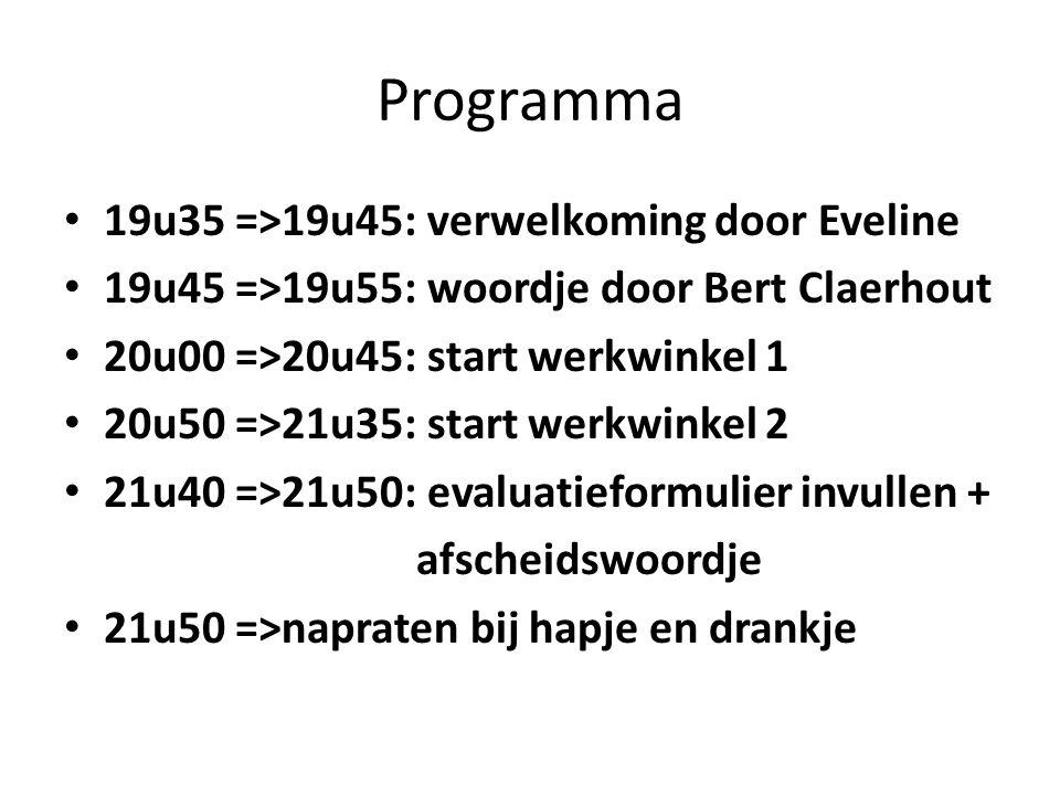 Programma 19u35 =>19u45: verwelkoming door Eveline 19u45 =>19u55: woordje door Bert Claerhout 20u00 =>20u45: start werkwinkel 1 20u50 =>21u35: start w