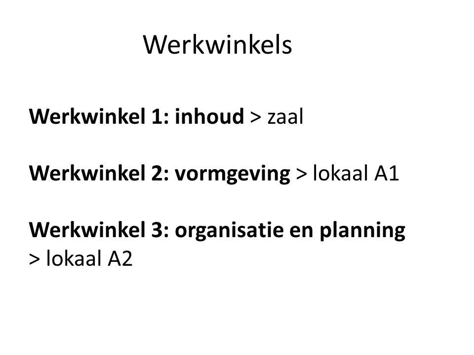 Werkwinkels Werkwinkel 1: inhoud > zaal Werkwinkel 2: vormgeving > lokaal A1 Werkwinkel 3: organisatie en planning > lokaal A2