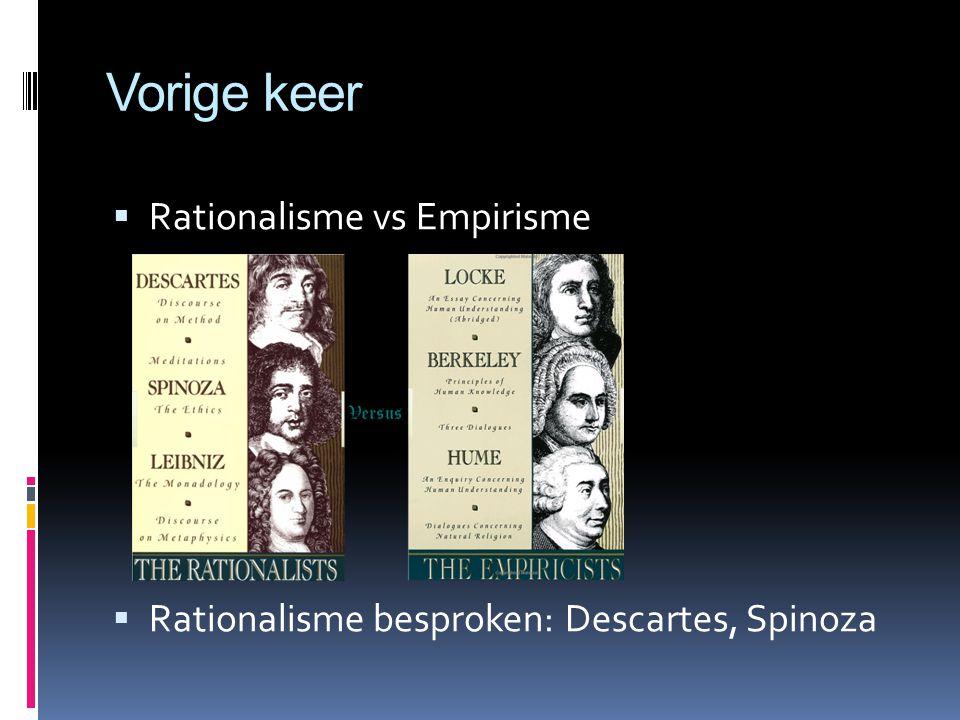 Vorige keer  Rationalisme vs Empirisme  Rationalisme besproken: Descartes, Spinoza