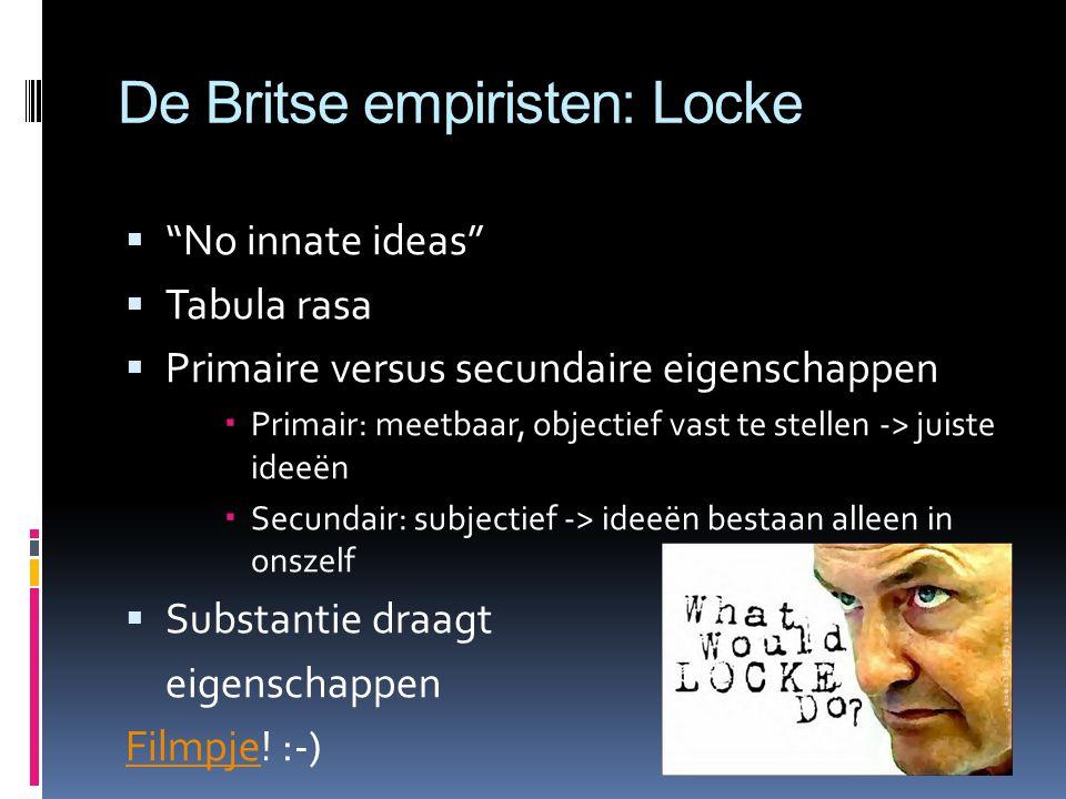 De Britse empiristen: Locke  No innate ideas  Tabula rasa  Primaire versus secundaire eigenschappen  Primair: meetbaar, objectief vast te stellen -> juiste ideeën  Secundair: subjectief -> ideeën bestaan alleen in onszelf  Substantie draagt eigenschappen FilmpjeFilmpje.