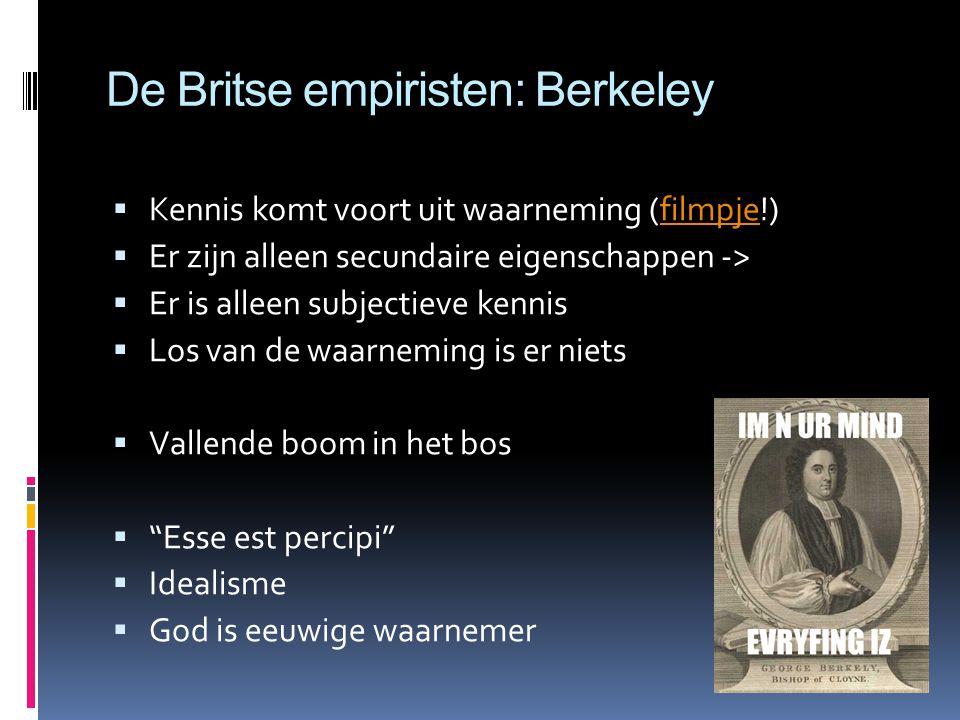 De Britse empiristen: Berkeley  Kennis komt voort uit waarneming (filmpje!)filmpje  Er zijn alleen secundaire eigenschappen ->  Er is alleen subjectieve kennis  Los van de waarneming is er niets  Vallende boom in het bos  Esse est percipi  Idealisme  God is eeuwige waarnemer