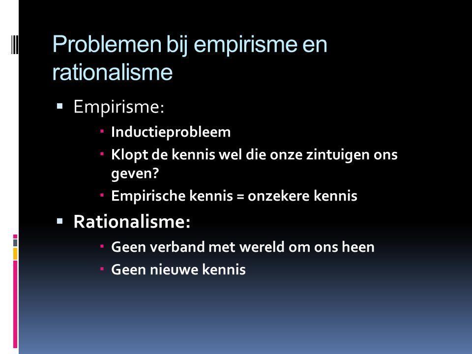 Problemen bij empirisme en rationalisme  Empirisme:  Inductieprobleem  Klopt de kennis wel die onze zintuigen ons geven.