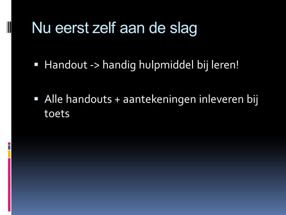 Nu eerst zelf aan de slag  Handout -> handig hulpmiddel bij leren.