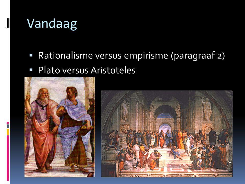 Vandaag  Rationalisme versus empirisme (paragraaf 2)  Plato versus Aristoteles