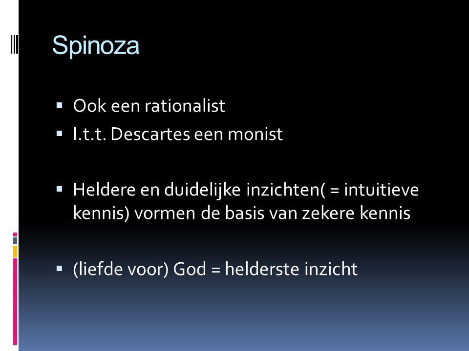 Spinoza  Ook een rationalist  I.t.t. Descartes een monist  Heldere en duidelijke inzichten( = intuitieve kennis) vormen de basis van zekere kennis