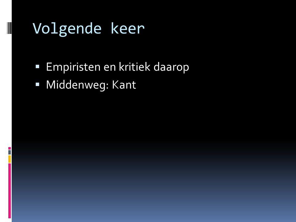 Volgende keer  Empiristen en kritiek daarop  Middenweg: Kant
