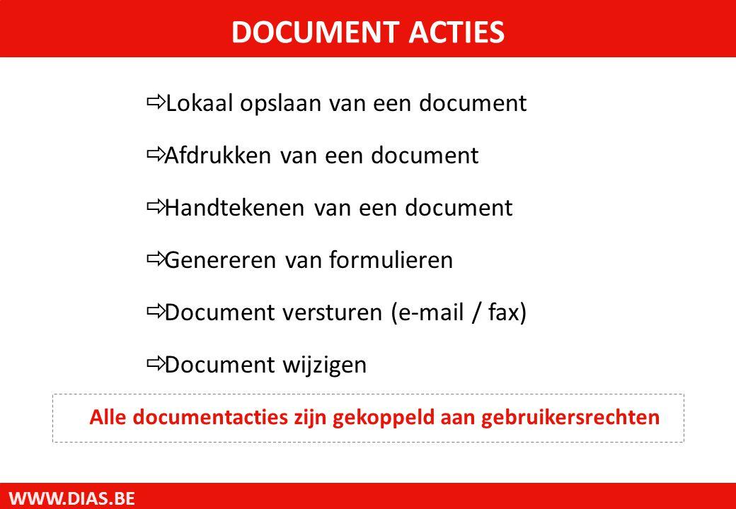 WWW.DIAS.BE DOCUMENT ACTIES  Lokaal opslaan van een document  Afdrukken van een document  Handtekenen van een document  Genereren van formulieren  Document versturen (e-mail / fax)  Document wijzigen Alle documentacties zijn gekoppeld aan gebruikersrechten