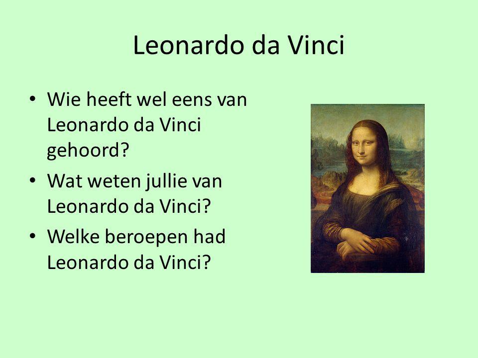 Leonardo da Vinci Wie heeft wel eens van Leonardo da Vinci gehoord? Wat weten jullie van Leonardo da Vinci? Welke beroepen had Leonardo da Vinci?
