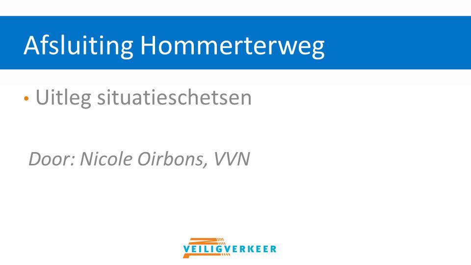 Uitleg situatieschetsen Door: Nicole Oirbons, VVN Afsluiting Hommerterweg