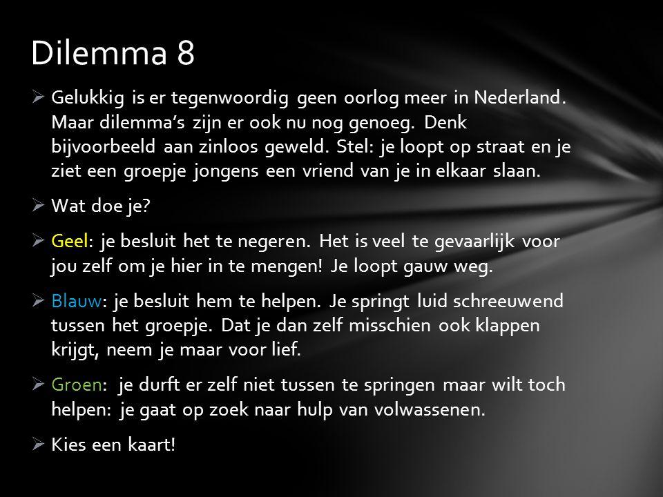  Gelukkig is er tegenwoordig geen oorlog meer in Nederland. Maar dilemma's zijn er ook nu nog genoeg. Denk bijvoorbeeld aan zinloos geweld. Stel: je