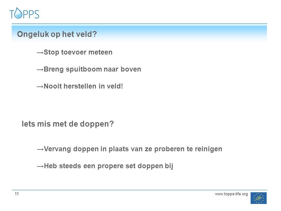 11 www.topps-life.org Ongeluk op het veld? →Stop toevoer meteen →Breng spuitboom naar boven →Nooit herstellen in veld! Iets mis met de doppen? →Vervan
