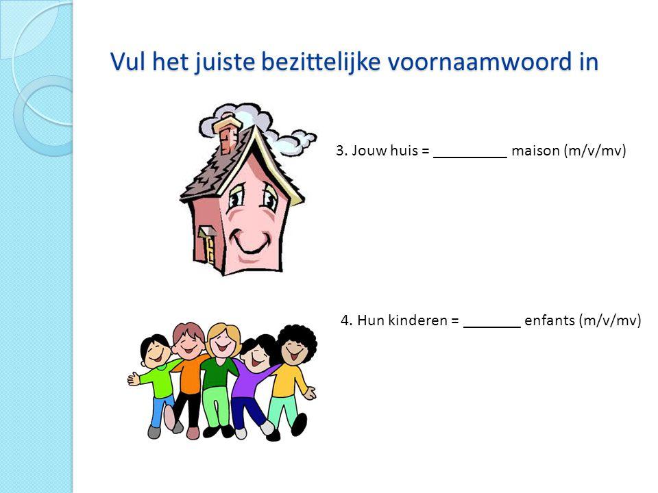 Vul het juiste bezittelijke voornaamwoord in 3.Jouw huis = _________ maison (m/v/mv) 4.