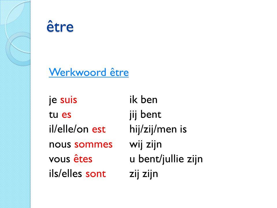 être Werkwoord être je suisik ben tu esjij bent il/elle/on esthij/zij/men is nous sommeswij zijn vous êtesu bent/jullie zijn ils/elles sontzij zijn
