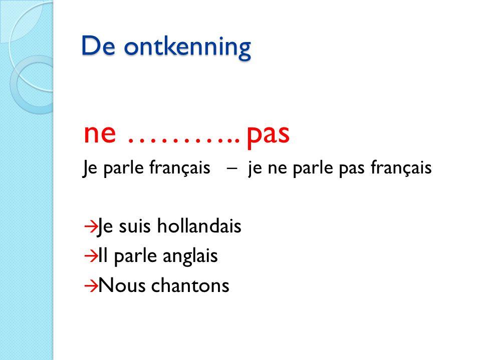 De ontkenning ne ……….. pas Je parle français – je ne parle pas français  Je suis hollandais  Il parle anglais  Nous chantons