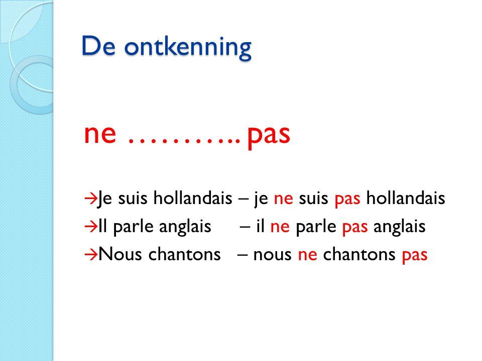De ontkenning ne ……….. pas  Je suis hollandais – je ne suis pas hollandais  Il parle anglais – il ne parle pas anglais  Nous chantons – nous ne cha