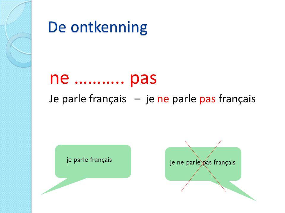 De ontkenning ne ……….. pas Je parle français – je ne parle pas français je parle français je ne parle pas français