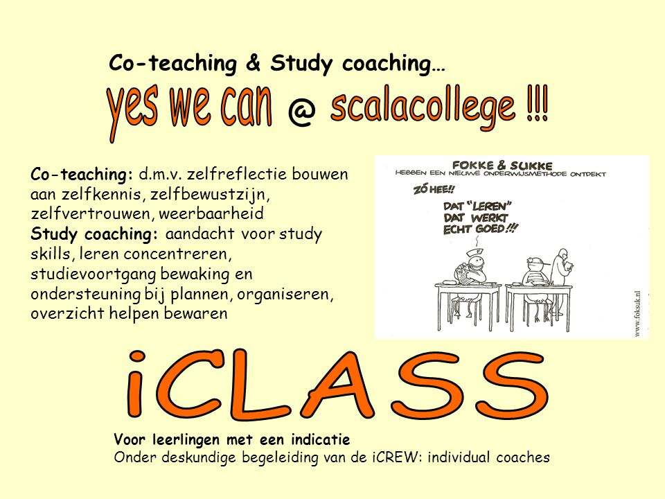 Co-teaching & Study coaching… @ Voor leerlingen met een indicatie Onder deskundige begeleiding van de iCREW: individual coaches Co-teaching: d.m.v. ze
