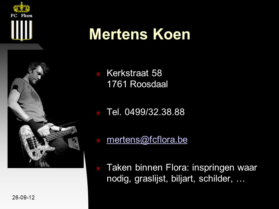 26-09-12 Mertens Koen Kerkstraat 58 1761 Roosdaal Tel. 0499/32.38.88 mertens@fcflora.be Taken binnen Flora: inspringen waar nodig, graslijst, biljart,