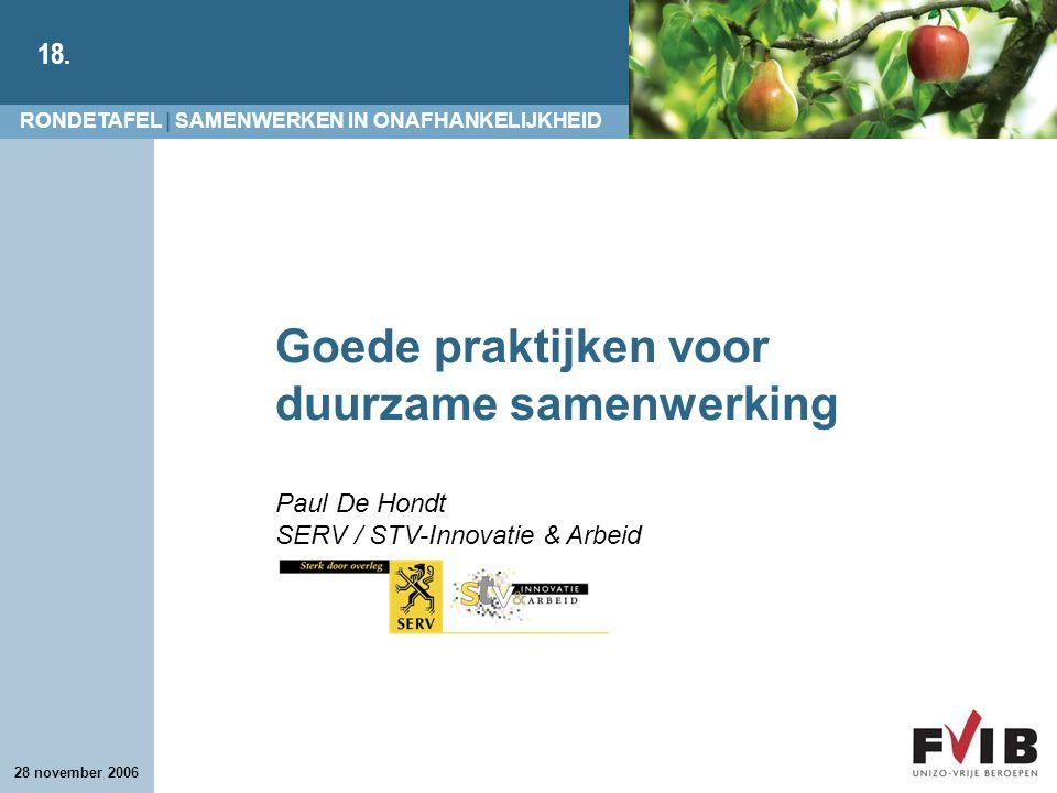 RONDETAFEL | SAMENWERKEN IN ONAFHANKELIJKHEID 18. 28 november 2006 Goede praktijken voor duurzame samenwerking Paul De Hondt SERV / STV-Innovatie & Ar