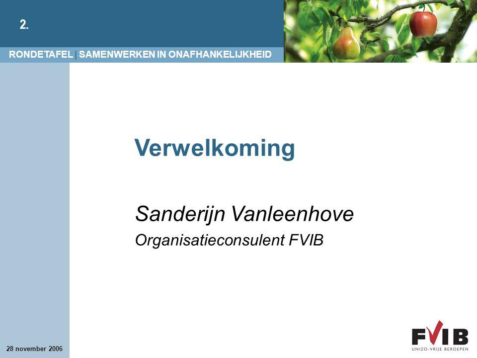 RONDETAFEL | SAMENWERKEN IN ONAFHANKELIJKHEID 2. 28 november 2006 Verwelkoming Sanderijn Vanleenhove Organisatieconsulent FVIB