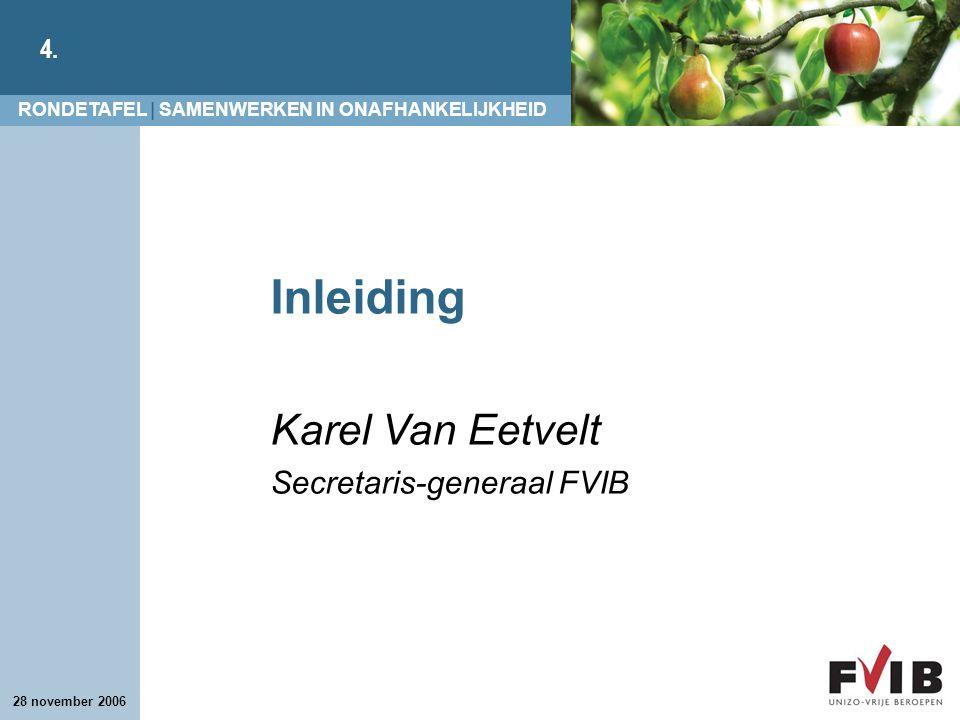 RONDETAFEL | SAMENWERKEN IN ONAFHANKELIJKHEID 4. 28 november 2006 Inleiding Karel Van Eetvelt Secretaris-generaal FVIB