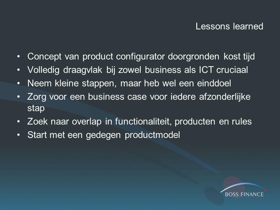Lessons learned Concept van product configurator doorgronden kost tijd Volledig draagvlak bij zowel business als ICT cruciaal Neem kleine stappen, maa