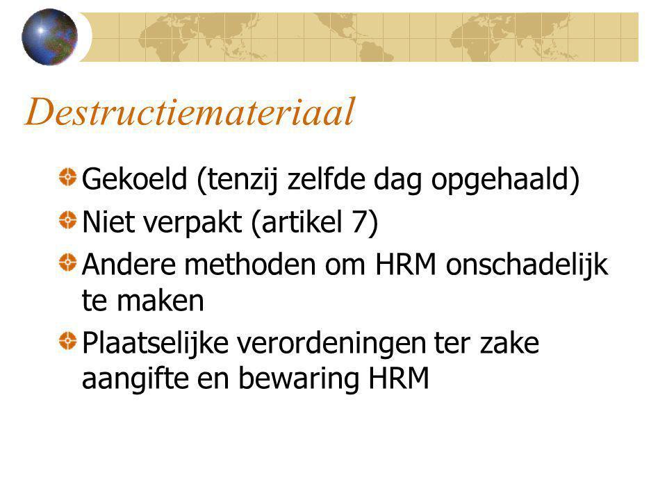 Destructiemateriaal Gekoeld (tenzij zelfde dag opgehaald) Niet verpakt (artikel 7) Andere methoden om HRM onschadelijk te maken Plaatselijke verordeni